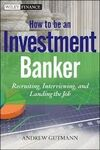 HOW TO BE AN INVESTMENT BANKER. RECRUITING, INTERVIEWING, AND LANDING THE JOB