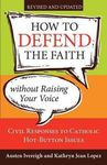 HOW TO DEFEND THE FAITH WITHOUT RAISING YOUR VOICE: CIVIL RESPONSES TO CATHOLIC HOT BUTTON ISSUES