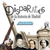 DISPARATES DE LA HISTORIA DE MADRID