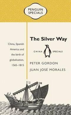 THE SILVER WAY: CHINA, SPANISH AMERICA AND THE BIRTH OF GLOBALISATION , 1565-1815
