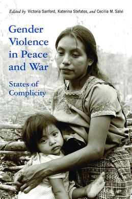 GENDER VIOLENCE IN PEACE AND WAR : STATES OF COMPLICITY
