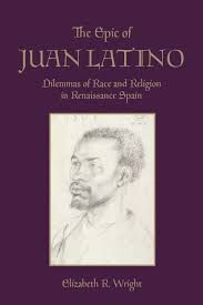 THE EPIC OF JUAN LATINO. DILEMMAS OF RACE AND RELIGION IN RENAISSANCE SPAIN
