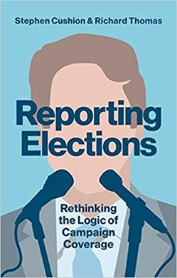 REPORTING ELECTIONS. RETHINKING THE LOGIC OF CAMPAIGN COVERAGE