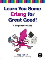 LEARN YOU SOME ERLANG FOR GREAT GOOD! A BEGINNER'S GUIDE