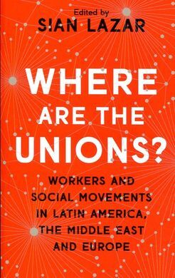 WHERE ARE THE UNIONS? WORKERS AND SOCIAL MOVEMENTS IN LATIN AMERICA, THE MIDDLE EAST AND EUROPE