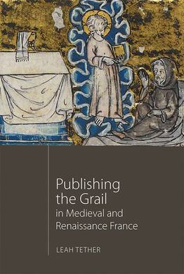 PUBLISHING THE GRAIL IN MEDIEVAL AND RENAISSANCE FRANCE