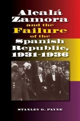 ALCALA ZAMORA AND TEH FAILURE OF THE SPANISH REPUBLIC, 1931-1936