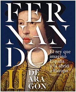 DESCARGAR FERNANDO II DE ARAGÓN, EL REY QUE IMAGINÓ ESPAÑA Y LA ABRIÓ A EUROPA